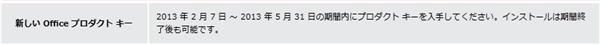 2013 年 2 月 7 日 ~ 2013 年 5 月 31 日の期間内にプロダクト キーを入手してください。インストールは期間終了後も可能です。